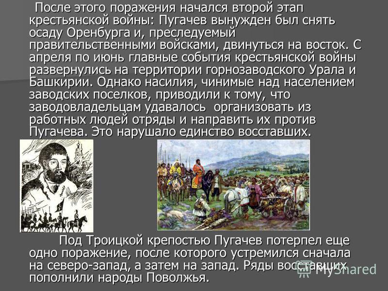 После этого поражения начался второй этап крестьянской войны: Пугачев вынужден был снять осаду Оренбурга и, преследуемый правительственными войсками, двинуться на восток. С апреля по июнь главные события крестьянской войны развернулись на территории