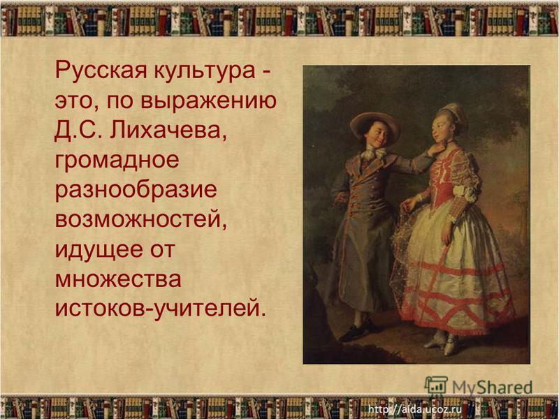 Русская культура - это, по выражению Д.С. Лихачева, громадное разнообразие возможностей, идущее от множества истоков-учителей.