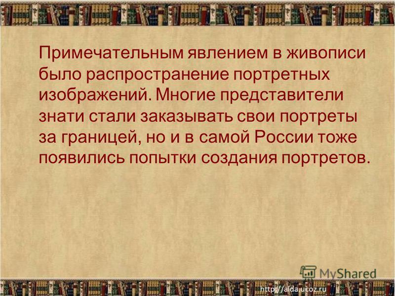 Примечательным явлением в живописи было распространение портретных изображений. Многие представители знати стали заказывать свои портреты за границей, но и в самой России тоже появились попытки создания портретов.