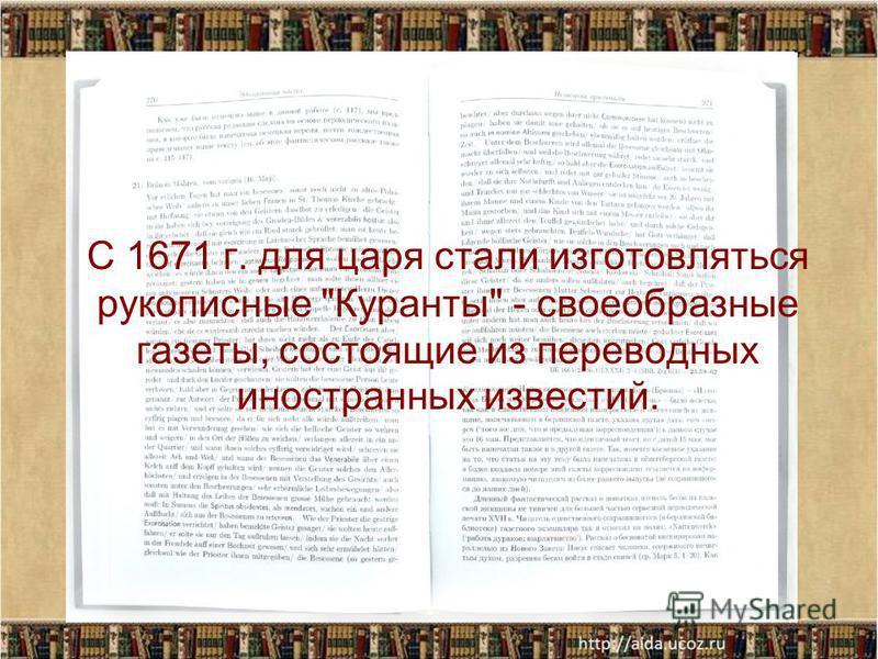 С 1671 г. для царя стали изготовляться рукописные Куранты - своеобразные газеты, состоящие из переводных иностранных известий.