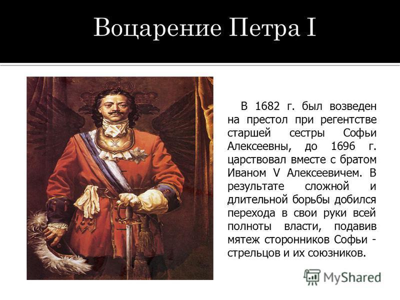 В 1682 г. был возведен на престол при регентстве старшей сестры Софьи Алексеевны, до 1696 г. царствовал вместе с братом Иваном V Алексеевичем. В результате сложной и длительной борьбы добился перехода в свои руки всей полноты власти, подавив мятеж ст