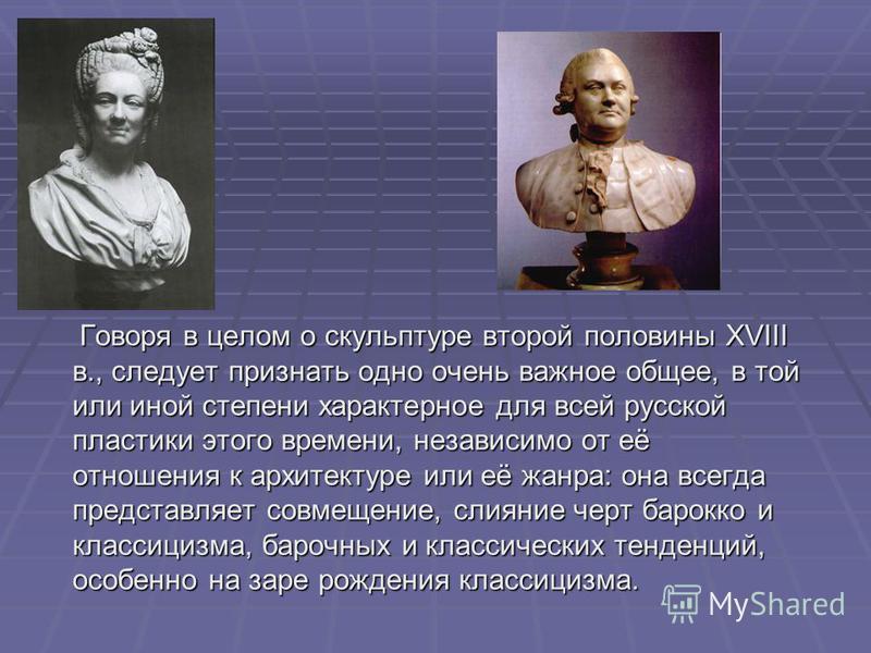 Говоря в целом о скульптуре второй половины XVIII в., следует признать одно очень важное общее, в той или иной степени характерное для всей русской пластики этого времени, независимо от её отношения к архитектуре или её жанра: она всегда представляет