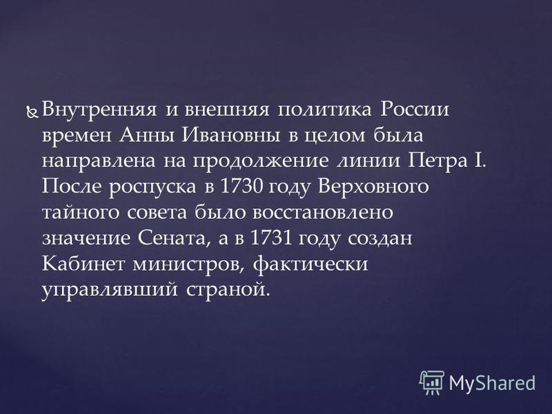 Внутренняя и внешняя политика России времен Анны Ивановны в целом была направлена на продолжение линии Петра I. После роспуска в 1730 году Верховного тайного совета было восстановлено значение Сената, а в 1731 году создан Кабинет министров, фактическ