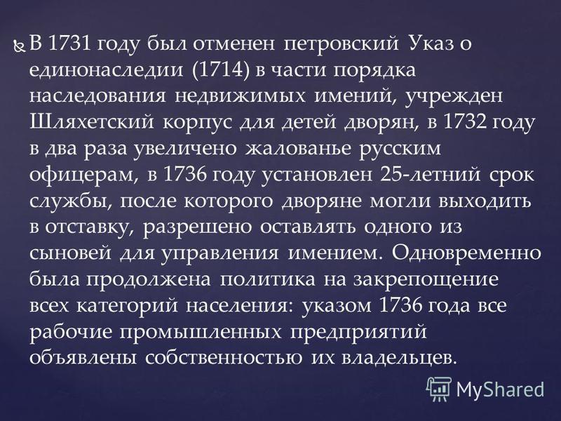 В 1731 году был отменен петровский Указ о единонаследии (1714) в части порядка наследования недвижимых имений, учрежден Шляхетский корпус для детей дворян, в 1732 году в два раза увеличено жалованье русским офицерам, в 1736 году установлен 25-летний