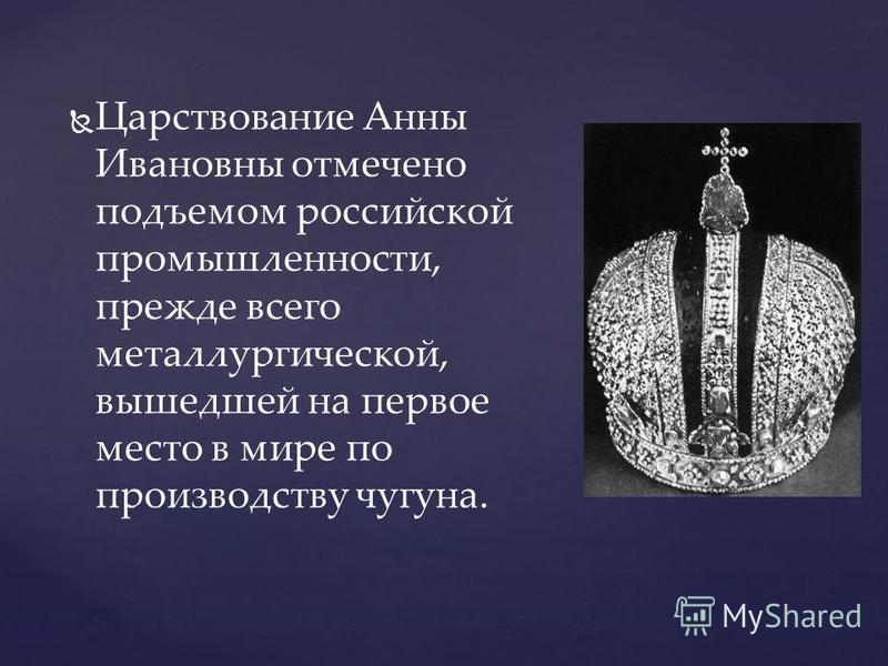Царствование Анны Ивановны отмечено подъемом российской промышленности, прежде всего металлургической, вышедшей на первое место в мире по производству чугуна.