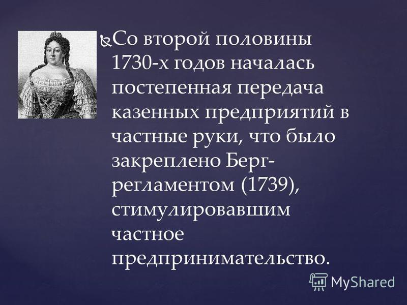 Со второй половины 1730-х годов началась постепенная передача казенных предприятий в частные руки, что было закреплено Берг- регламентом (1739), стимулировавшим частное предпринимательство.