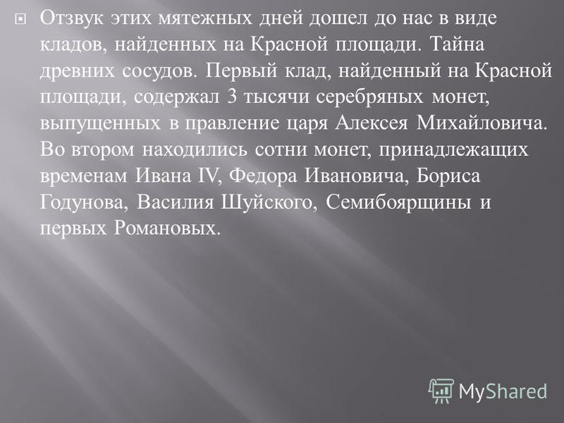 Отзвук этих мятежных дней дошел до нас в виде кладов, найденных на Красной площади. Тайна древних сосудов. Первый клад, найденный на Красной площади, содержал 3 тысячи серебряных монет, выпущенных в правление царя Алексея Михайловича. Во втором наход