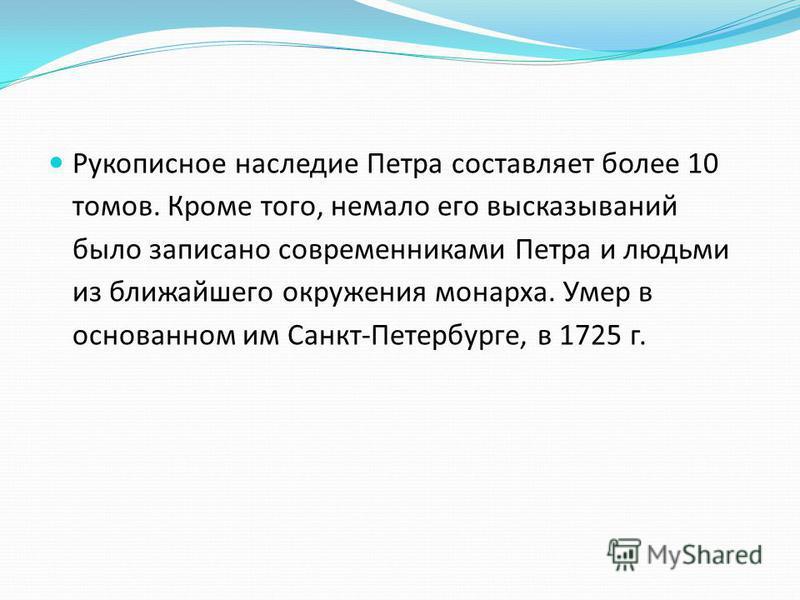 Рукописное наследие Петра составляет более 10 томов. Кроме того, немало его высказываний было записано современниками Петра и людьми из ближайшего окружения монарха. Умер в основанном им Санкт-Петербурге, в 1725 г.
