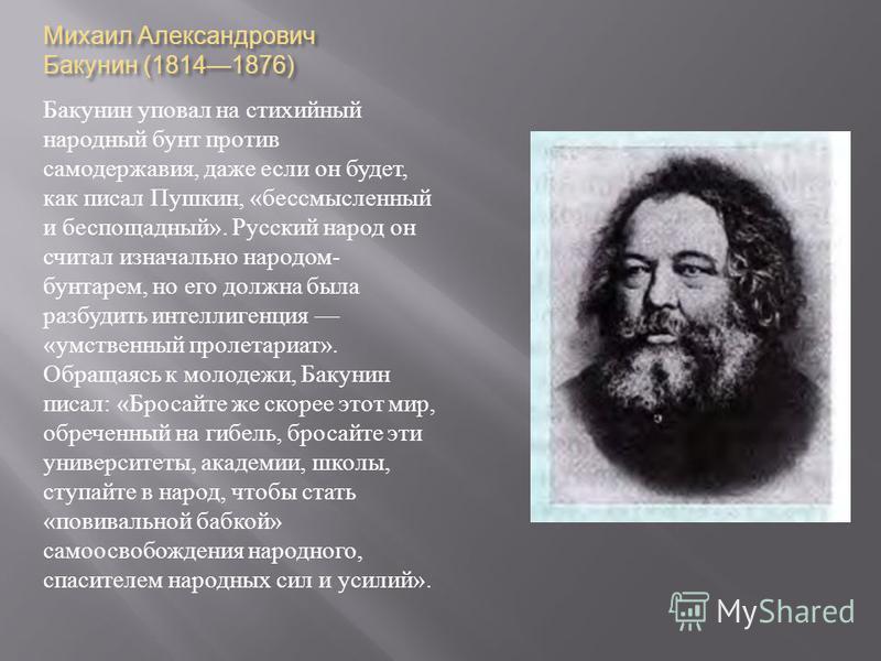 Михаил Александрович Бакунин (18141876) Бакунин уповал на стихийный народный бунт против самодержавия, даже если он будет, как писал Пушкин, « бессмысленный и беспощадный ». Русский народ он считал изначально народом - бунтарем, но его должна была ра