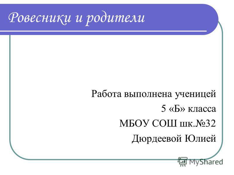 Ровесники и родители Работа выполнена ученицей 5 «Б» класса МБОУ СОШ шк.32 Дюрдеевой Юлией