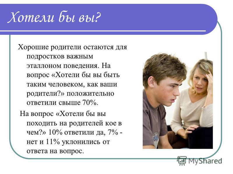 Хотели бы вы? Хорошие родители остаются для подростков важным эталоном поведения. На вопрос «Хотели бы вы быть таким человеком, как ваши родители?» положительно ответили свыше 70%. На вопрос «Хотели бы вы походить на родителей кое в чем?» 10% ответил