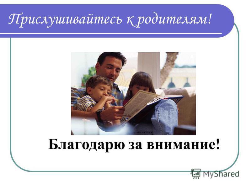 Прислушивайтесь к родителям! Благодарю за внимание!