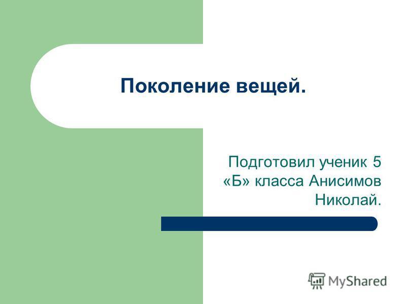 Поколение вещей. Подготовил ученик 5 «Б» класса Анисимов Николай.
