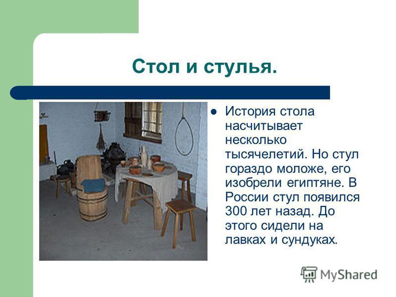 Стол и стулья. История стола насчитывает несколько тысячелетий. Но стул гораздо моложе, его изобрели египтяне. В России стул появился 300 лет назад. До этого сидели на лавках и сундуках.