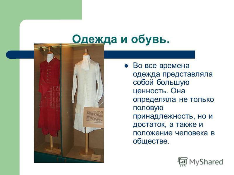 Одежда и обувь. Во все времена одежда представляла собой большую ценность. Она определяла не только половую принадлежность, но и достаток, а также и положение человека в обществе.
