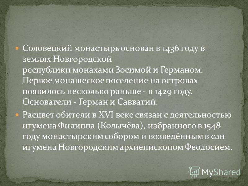 Соловецкий монастырь основан в 1436 году в землях Новгородской республики монахами Зосимой и Германом. Первое монашеское поселение на островах появилось несколько раньше - в 1429 году. Основатели - Герман и Савватий. Расцвет обители в XVI веке связан