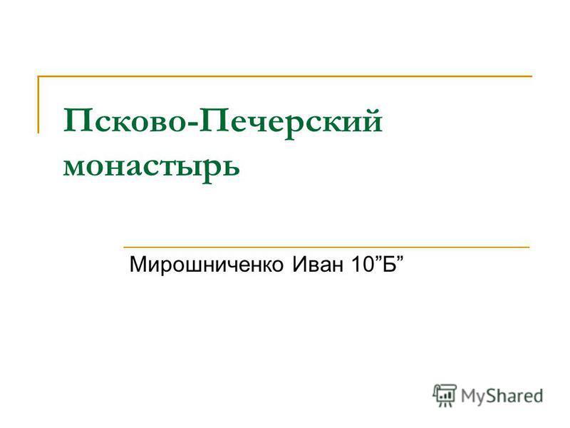 Псково-Печерусский монастырь Мирошниченко Иван 10Б