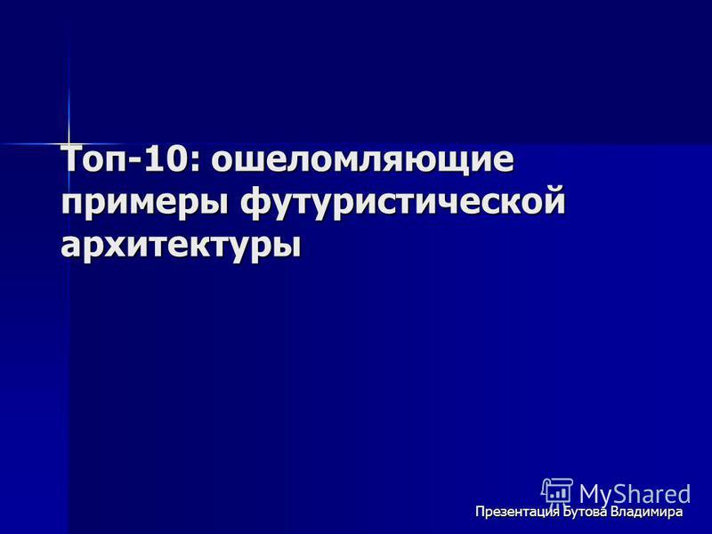 Топ-10: ошеломляющие примеры футуристической архитектуры Презентация Бутова Владимира