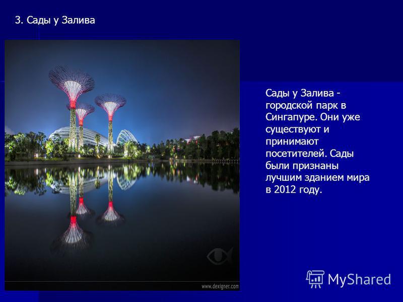 3. Сады у Залива Сады у Залива - городской парк в Сингапуре. Они уже существуют и принимают посетителей. Сады были признаны лучшим зданием мира в 2012 году.