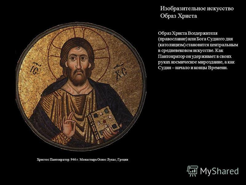 Образ Христа Вседержителя (православие) или Бога Судного дня (католицизм) становится центральным в средневековом искусстве. Как Пантократор он удерживает в своих руках космическое мироздание, а как Судия – начало и концы Времени. Христос Пантократор.