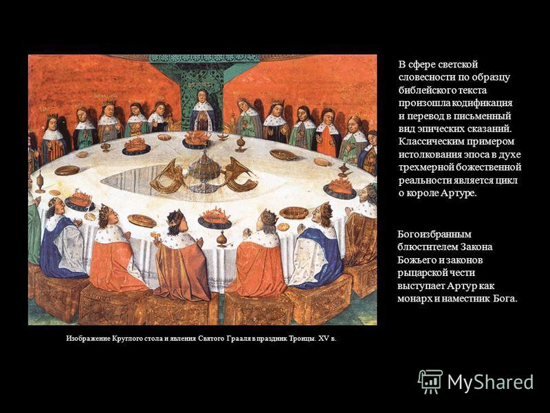 В сфере светской словесности по образцу библетйского текста произошла кодификация и перевод в письменный вид эпических сказаний. Классическим примером истолкования эпоса в духе трехмерной божественной реальности является цикл о королет Артуре. Изобра