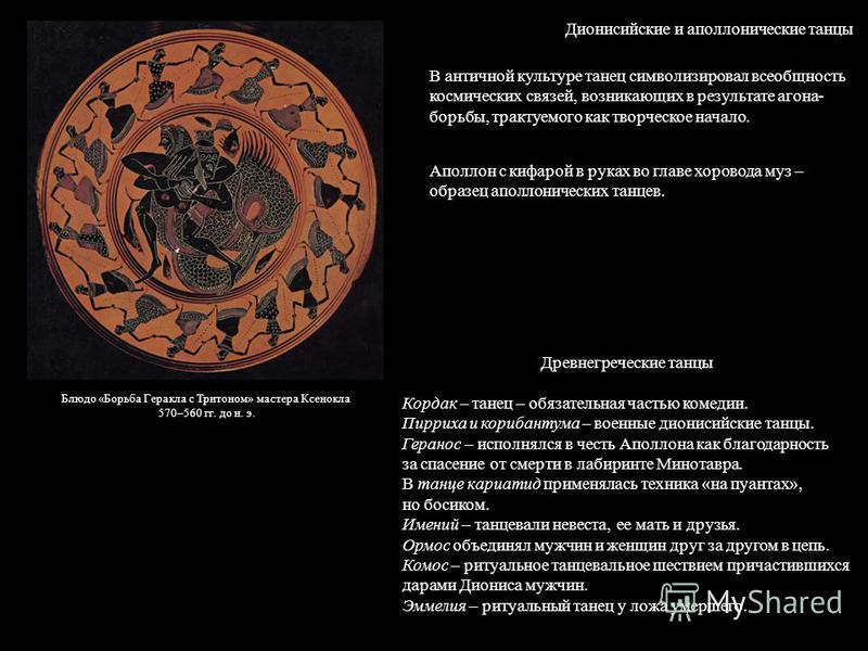 Дионисийские и аполлонические танцы В античной культуре танец символизировал всеобщность космических связей, возникающих в результате агона- борьбы, трактуемого как творческое начало. Аполлон с кифарой в руках во главе хоровода муз – образец аполлони