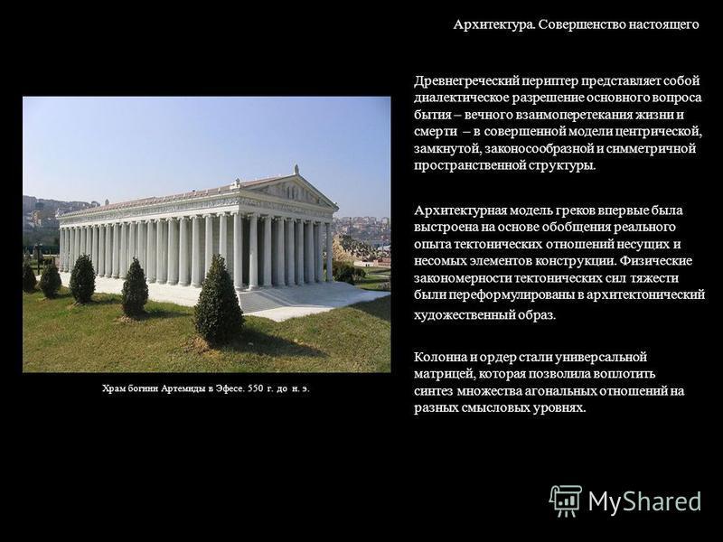 Архитектура. Совершенство настоящего Древнегреческий периптер представляет собой диалектическое разрешение основного вопроса бытия – вечного взаимоперетекания жизни и смерти – в совершенной модели центрической, замкнутой, законосообразной и симметрич