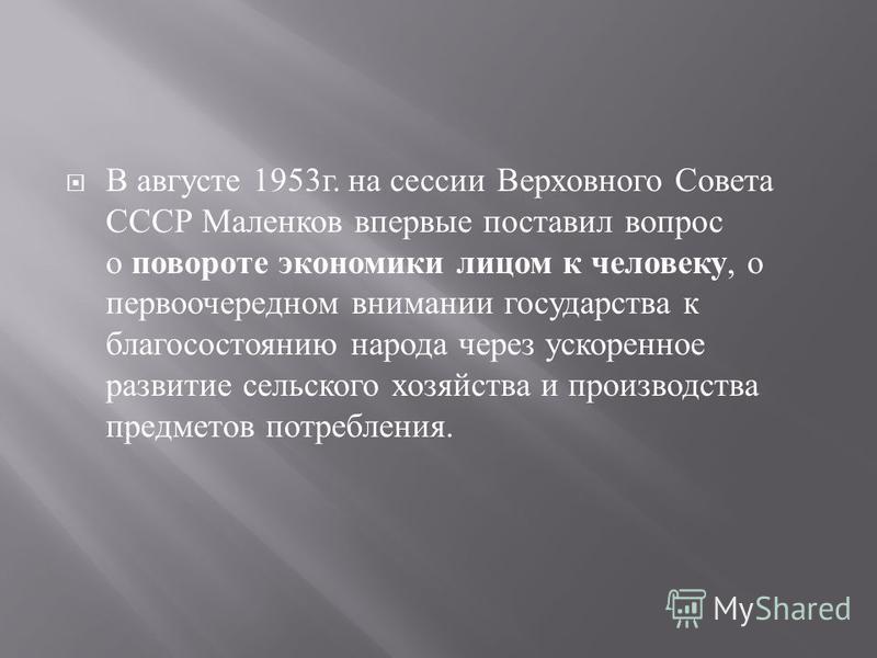 В августе 1953 г. на сессии Верховного Совета СССР Маленков впервые поставил вопрос о повороте экономики лицом к человеку, о первоочередном внимании государства к благосостоянию народа через ускоренное развитие сельского хозяйства и производства пред