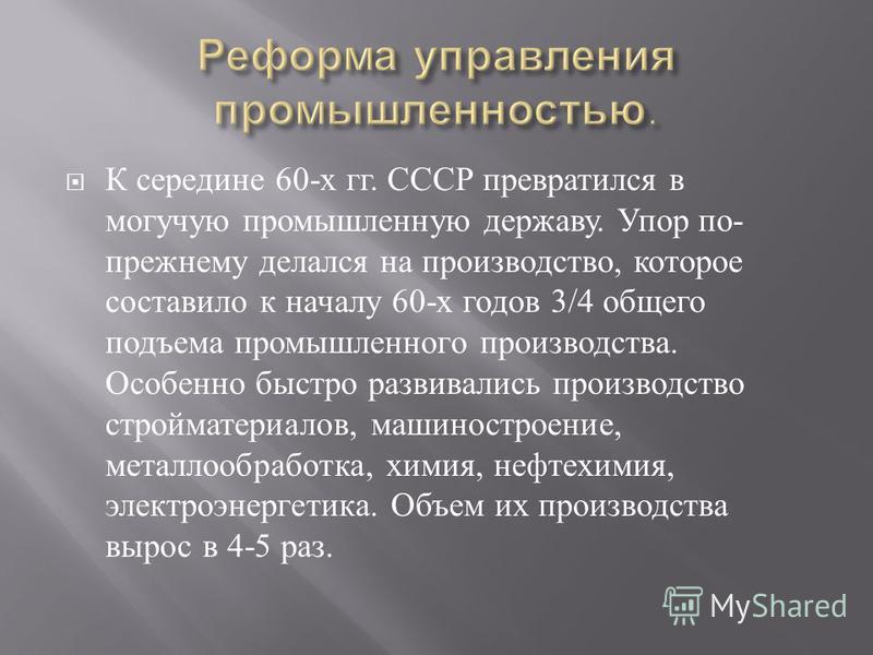К середине 60- х гг. СССР превратился в могучую промышленную державу. Упор по - прежнему делался на производство, которое составило к началу 60- х годов 3/4 общего подъема промышленного производства. Особенно быстро развивались производство строймате