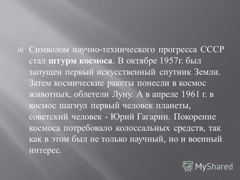 Символом научно - технического прогресса СССР стал штурм космоса. В октябре 1957 г. был запущен первый искусственный спутник Земли. Затем космические ракеты понесли в космос животных, облетели Луну. А в апреле 1961 г. в космос шагнул первый человек п