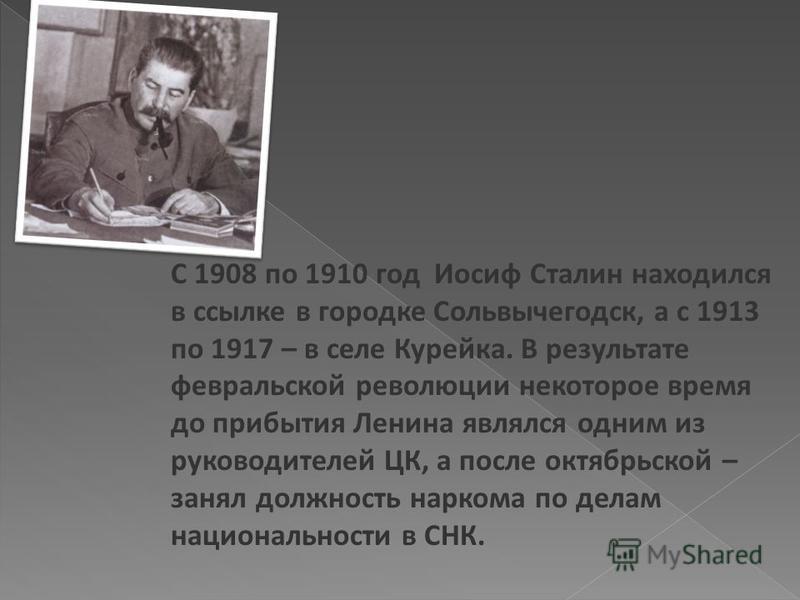 С 1908 по 1910 год Иосиф Сталин находился в ссылке в городке Сольвычегодск, а с 1913 по 1917 – в селе Курейка. В результате февральской революции некоторое время до прибытия Ленина являлся одним из руководителей ЦК, а после октябрьской – занял должно