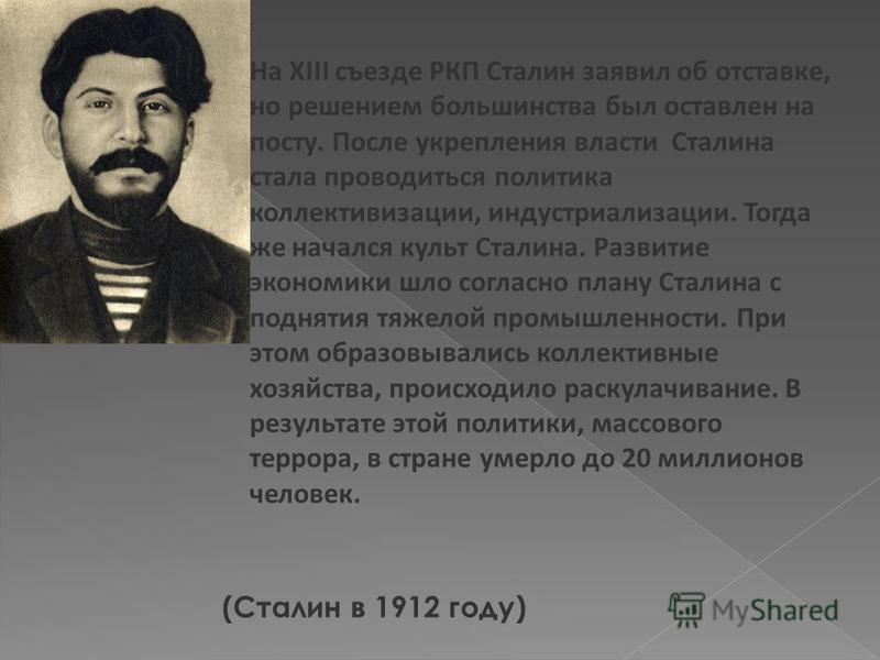 (Сталин в 1912 году) На XIII съезде РКП Сталин заявил об отставке, но решением большинства был оставлен на посту. После укрепления власти Сталина стала проводиться политика коллективизации, индустриализации. Тогда же начался культ Сталина. Развитие э