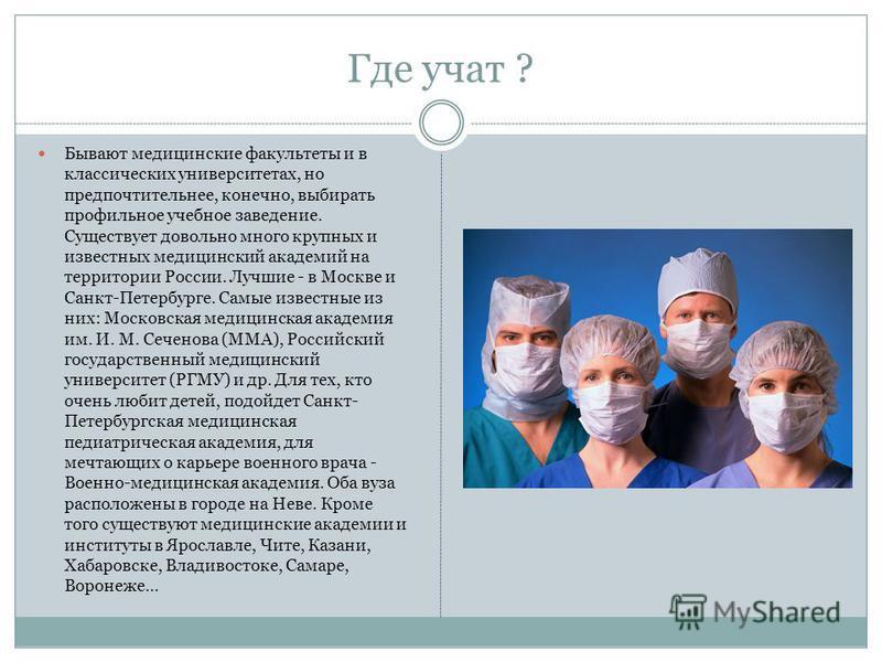 Где учат ? Бывают медицинские факультеты и в классических университетах, но предпочтительнее, конечно, выбирать профильное учебное заведение. Существует довольно много крупных и известных медицинский академий на территории России. Лучшие - в Москве и