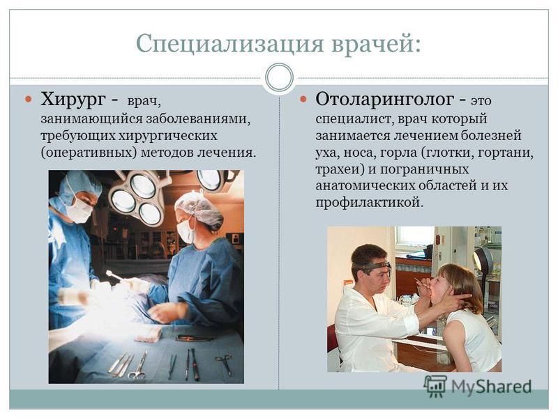 Специализация врачей: Хирург - врач, занимающийся заболеваниями, требующих хирургических (оперативных) методов лечения. Отоларинголог - это специалист, врач который занимается лечением болезней уха, носа, горла (глотки, гортани, трахеи) и пограничных