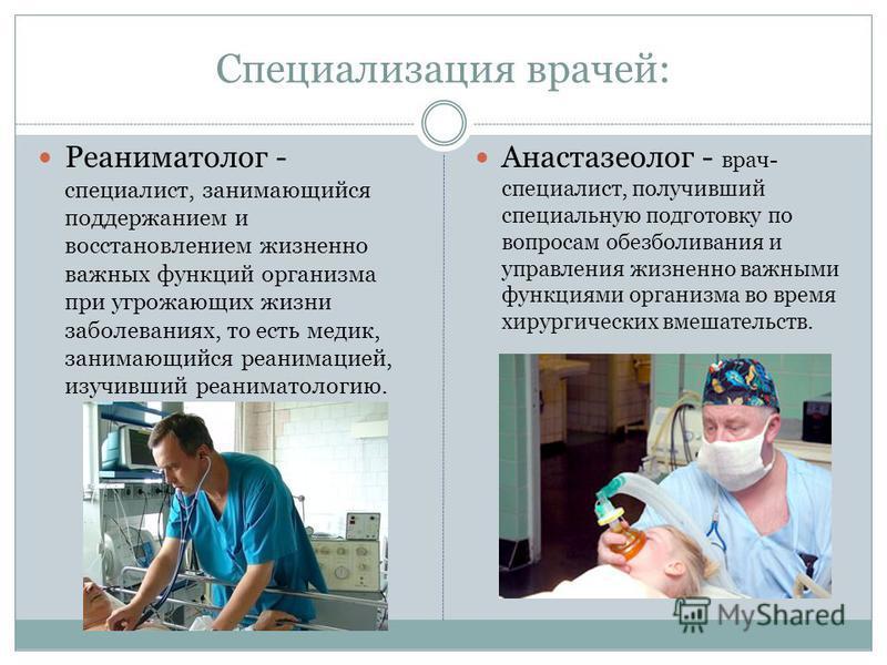 Специализация врачей: Реаниматолог - специалист, занимающийся поддержанием и восстановлением жизненно важных функций организма при угрожающих жизни заболеваниях, то есть медик, занимающийся реанимацией, изучивший реаниматологию. Анастазеолог - врач-