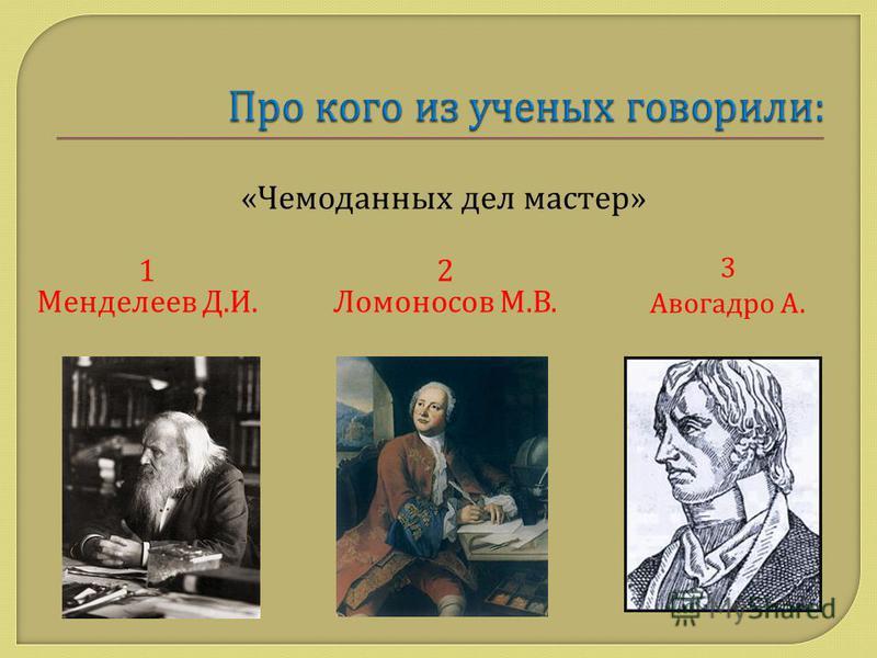1 Менделеев Д. И. 2 Ломоносов М. В. «Чемоданных дел мастер» 3 Авогадро А.