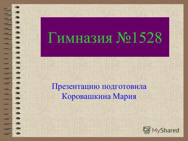 Гимназия 1528 Презентацию подготовила Коровашкина Мария
