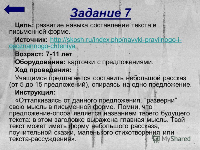 Задание 7 Цель: развитие навыка составления текста в письменной форме. Источник: http://skosh.ru/index.php/navyki-pravilnogo-i- osoznannogo-chteniyahttp://skosh.ru/index.php/navyki-pravilnogo-i- osoznannogo-chteniya Возраст: 7-11 лет Оборудование: ка