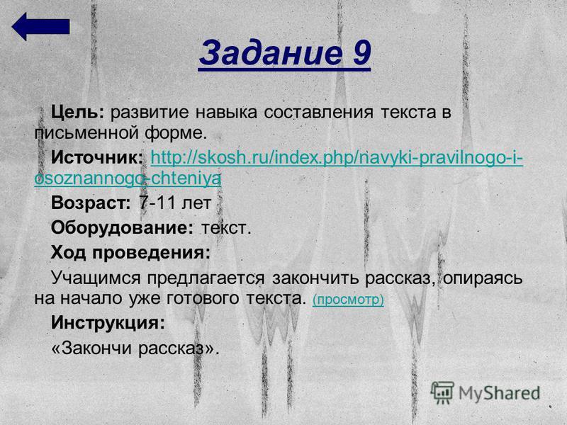 Задание 9 Цель: развитие навыка составления текста в письменной форме. Источник: http://skosh.ru/index.php/navyki-pravilnogo-i- osoznannogo-chteniyahttp://skosh.ru/index.php/navyki-pravilnogo-i- osoznannogo-chteniya Возраст: 7-11 лет Оборудование: те
