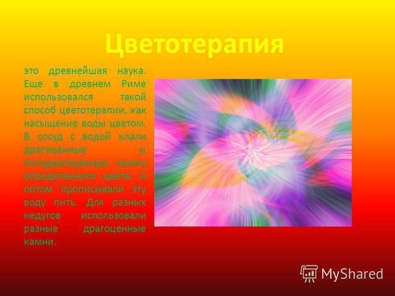 Цветотерапия это древнейшая наука. Еще в древнем Риме использовался такой способ цветотерапии, как насыщение воды цветом. В сосуд с водой клали драгоценные и полудрагоценные камни определенного цвета. А потом прописывали эту воду пить. Для разных нед