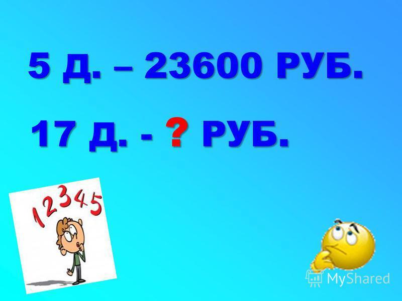 17 Д. - ? РУБ. 5 Д. – 23600 РУБ.