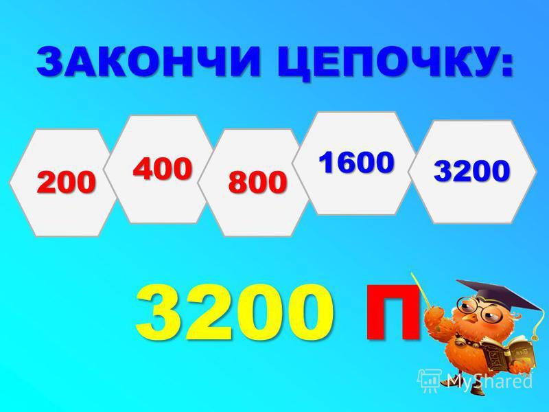 ЗАКОНЧИ ЦЕПОЧКУ: 3200 П 200 400 800 1600 3200