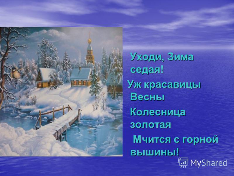 Уходи, Зима седая! Уж красавицы Весны Колесница золотая Мчится с горной вышины!