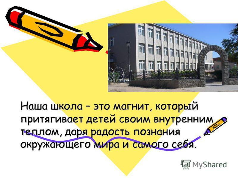 Наша школа – это магнит, который притягивает детей своим внутренним теплом, даря радость познания окружающего мира и самого себя.