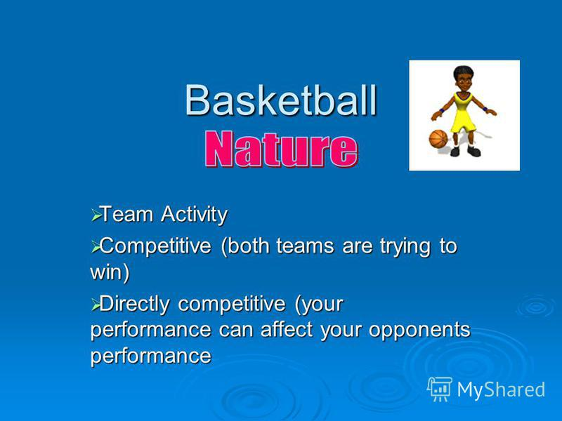 Basketball Team Activity Team Activity Competitive (both teams are trying to win) Competitive (both teams are trying to win) Directly competitive (your performance can affect your opponents performance Directly competitive (your performance can affec
