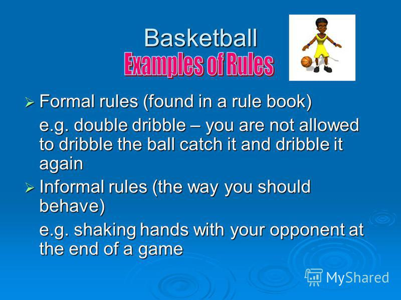 Basketball Formal rules (found in a rule book) Formal rules (found in a rule book) e.g. double dribble – you are not allowed to dribble the ball catch it and dribble it again Informal rules (the way you should behave) Informal rules (the way you shou