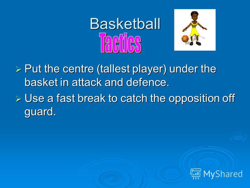 Basketball Put the centre (tallest player) under the basket in attack and defence. Put the centre (tallest player) under the basket in attack and defence. Use a fast break to catch the opposition off guard. Use a fast break to catch the opposition of