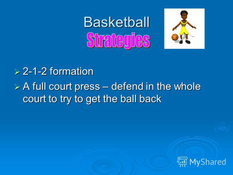 Basketball 2-1-2 formation 2-1-2 formation A full court press – defend in the whole court to try to get the ball back A full court press – defend in the whole court to try to get the ball back