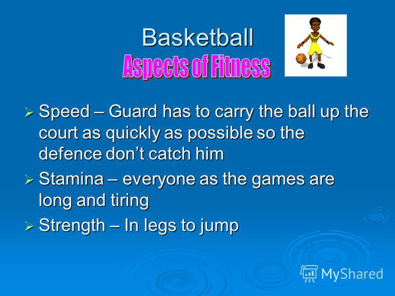 Basketball Speed – Guard has to carry the ball up the court as quickly as possible so the defence dont catch him Speed – Guard has to carry the ball up the court as quickly as possible so the defence dont catch him Stamina – everyone as the games are