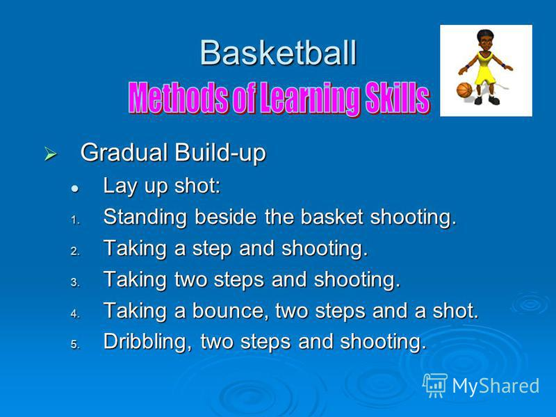 Basketball Gradual Build-up Gradual Build-up Lay up shot: Lay up shot: 1. Standing beside the basket shooting. 2. Taking a step and shooting. 3. Taking two steps and shooting. 4. Taking a bounce, two steps and a shot. 5. Dribbling, two steps and shoo